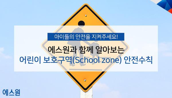 어린이 보호구역(School Zone) 안전수칙을 알려드립니다