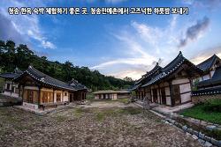 청송 한옥 숙박 체험하기 좋은 곳, 청송민예촌에서 고즈넉한 하룻밤 보내기