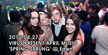 [ 2012.04.27 ] VIRUS PRESENT APRIL MUSIC 'SPRING SPRUNG' @ Eden