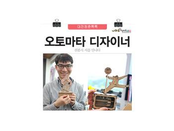 대전청춘톡톡(12)오토마타 디자이너 권봉서, 기계장치를 예술로