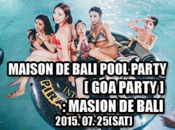 2015. 07. 25 (SAT) MAISON DE BALI POOL PARTY [ GOA PARTY ] @ MAISON DE BALI