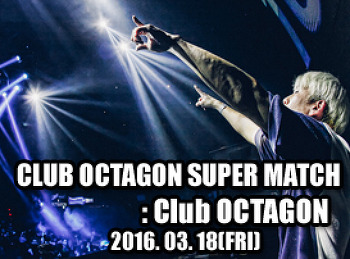 2016. 03. 18 (FRI) CLUB OCTAGON SUPER MATCH @ OCTAGON