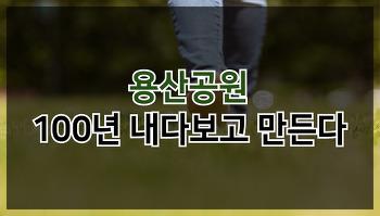 [카드뉴스] 용산공원, 100년 내다보고 만든다