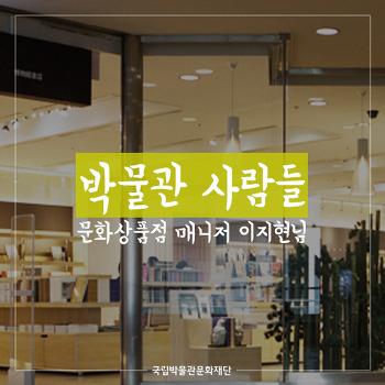"""""""박물관 사람들 제 2탄 문화상품점 매니저 이지현님"""""""