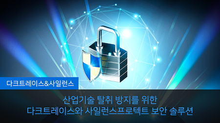 산업기술 탈취 방지를 위한 다크트레이스와 사일런스프로텍트 보안솔루션